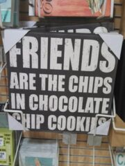 Friends are the Chips in Chocolate Chip Cookies sign